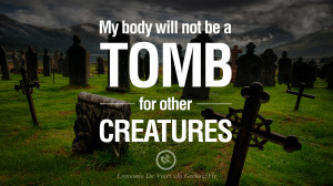 My body will not be a tomb for other creatures. – Leonardo Da Vinci