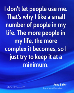 don't let people use me. That's why I like a small number of people ...