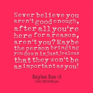 you aren't good enough, after all you're here for a reason, aren't you ...