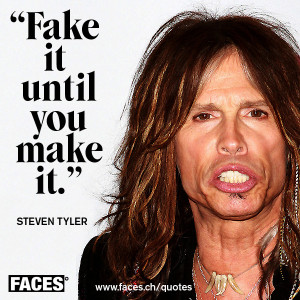 Steven Tyler Zitat: Fake it until you make it