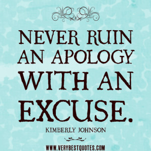 NEVER RUIN AN APOLOGY WITH AN EXCUSE quotes.