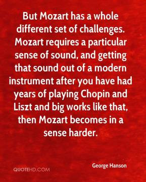 George Hanson - But Mozart has a whole different set of challenges ...