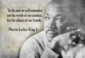 ... of our Enemies But The Silence of Our friends ~ Inspirational Quote