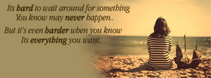Its hard to wait around for something you know might never happen; but ...
