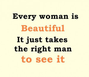 Every woman is beautiful, It just takes the right man to see it ...