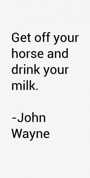 Get off your horse and drink your milk.""