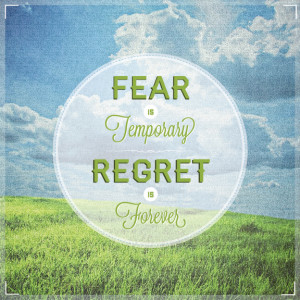 Fear Is Temporary, Regret Is Forever.
