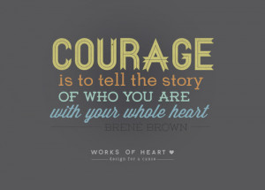 Here is one working definition of courage, according to Brene Brown: