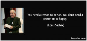 You need a reason to be sad. You don't need a reason to be happy ...