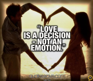 Love is a decision - not an emotion.