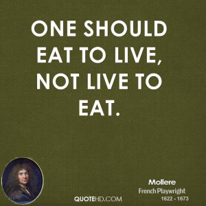 One should eat to live, not live to eat.