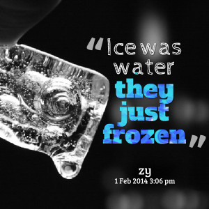 Quotes Picture: ice was water they just frozen