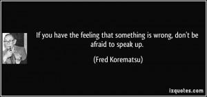 ... that something is wrong, don't be afraid to speak up. - Fred Korematsu
