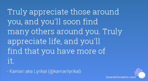 Truly appreciate those around you, and you'll soon find many others ...