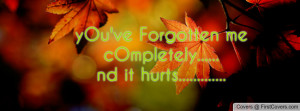 yOu've Forgotten me cOmpletely.....nd it hurts.....