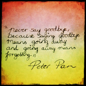Never say goodbye,because saying goodbye means going away, and going ...
