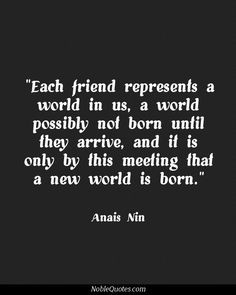 Each Friend Represents A World In Us, A World Possibly Not Born Until ...