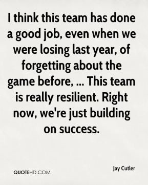 Jay Cutler Quote I Think This Team Has Done A Good Job Even When We