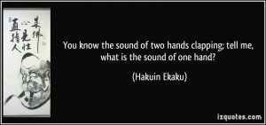 You know the sound of two hands clapping; tell me, what is the sound ...