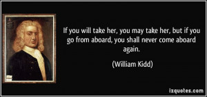 ... you go from aboard, you shall never come aboard again. - William Kidd