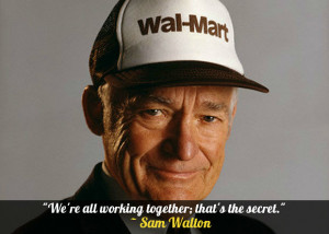 "We're all working together; that's the secret."" – Sam Walton ..."