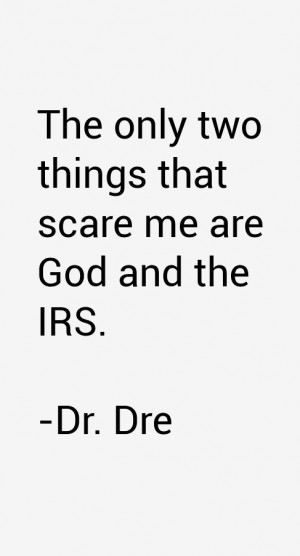 The only two things that scare me are God and the IRS.""