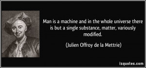 Man is a machine and in the whole universe there is but a single ...