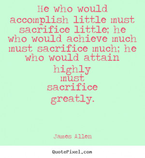 little must sacrifice little; he who would achieve much must sacrifice ...