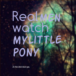 Quotes Picture: real men watch my little pony