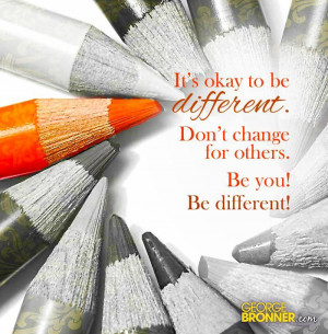 It's okay to be different. Don't change for others. Be you! Be ...