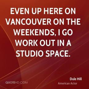 Dule Hill - Even up here on Vancouver on the weekends, I go work out ...