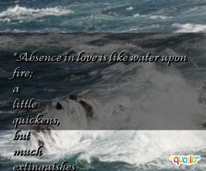 Absence in love is like water upon