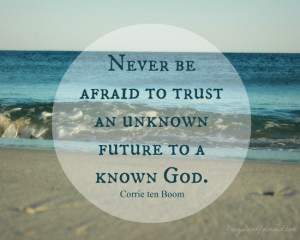 Never be afraid to trust an unknown future to a known God.""