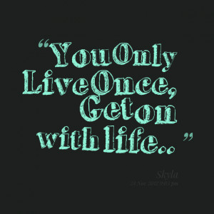 Quotes Picture: you only live once, get on with life
