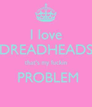 love DREADHEADS that's my fuckin PROBLEM