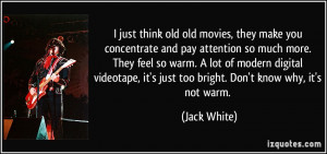... videotape, it's just too bright. Don't know why, it's not warm. - Jack