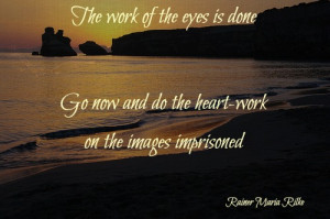 The work of the eyes is done. Go now and do the heart-work on the ...