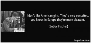 don't like American girls. They're very conceited, you know. In ...