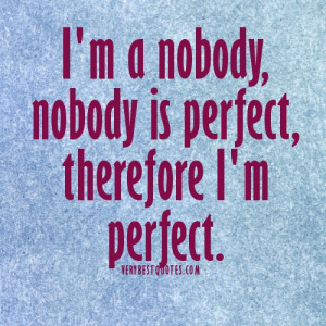 ... Perfect Quotes.I'm a nobody, nobody is perfect, therefore I'm perfect