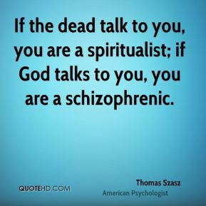 ... dead talk to you, you are a spiritualist; if God talks to you, you are