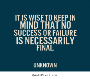 ... that no success or failure is necessarily.. Unknown success sayings