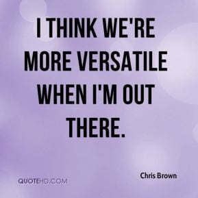 think we're more versatile when I'm out there. - Chris Brown