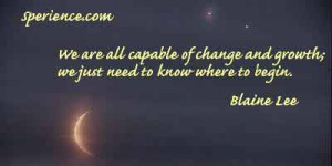 ... of change and growth; we just need to know where to begin. -Blaine Lee