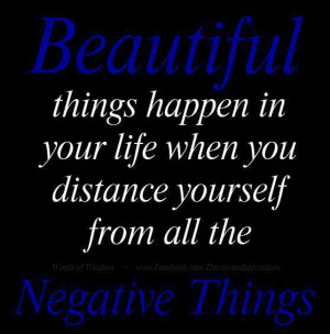 ... in your life when you distance yourself from all the Negative things