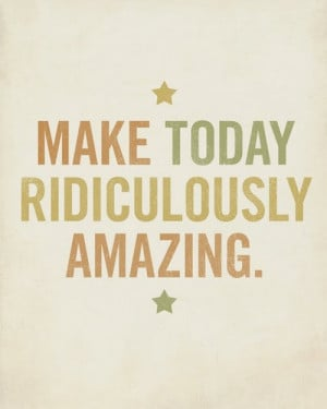 quotes make today ridiculously amazing Motivational Quotes ...