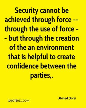 Security cannot be achieved through force -- through the use of force ...