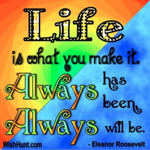 ... what you make it. Always has been, always will be. -Eleanor Roosevelt
