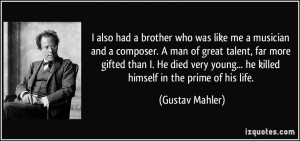 also had a brother who was like me a musician and a composer. A man ...