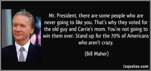... over. Stand up for the 70% of Americans who aren't crazy. - Bill Maher