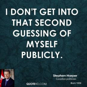 ... Harper - I don't get into that second guessing of myself publicly